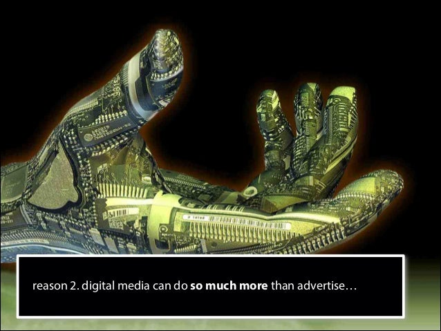 reason 2. digital media can do so much more than advertise…