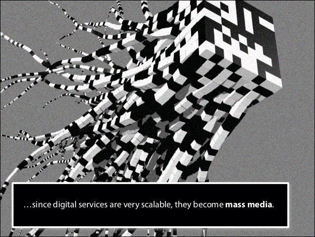 …since digital services are very scalable, they become mass media.