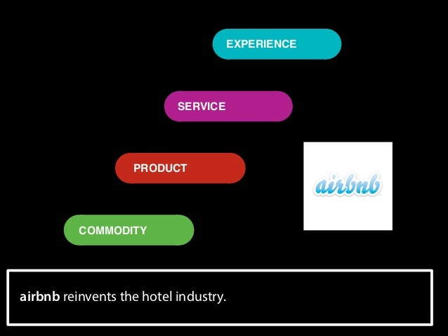 EXPERIENCE  SERVICE  PRODUCT  COMMODITY  airbnb reinvents the hotel industry.