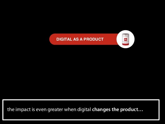 DIGITAL AS A PRODUCT  the experienceeven greater when upside down. the product… impact is economy is turned digital change...