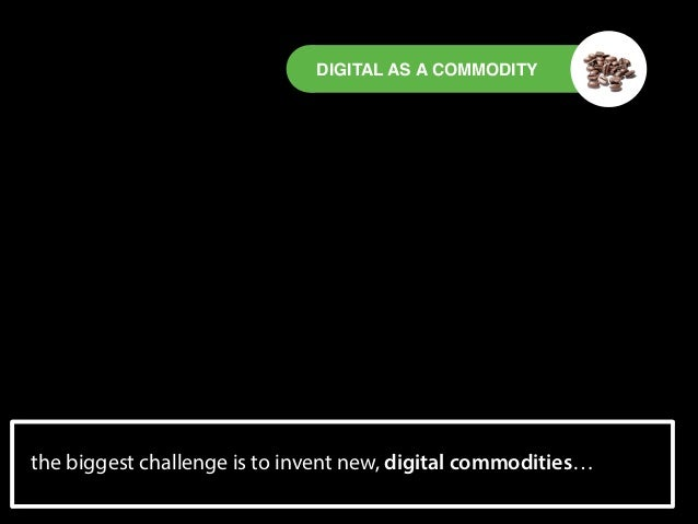 DIGITAL AS A COMMODITY  the experience economy is turned upside digital commodities… biggest challenge is to invent new, d...