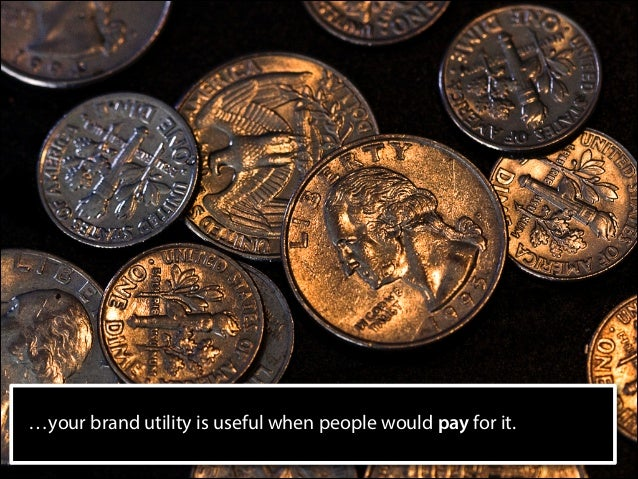 …your brand utility is useful when people would pay for it.