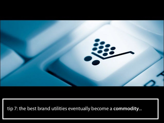 tip 7: the best brand utilities eventually become a commodity...