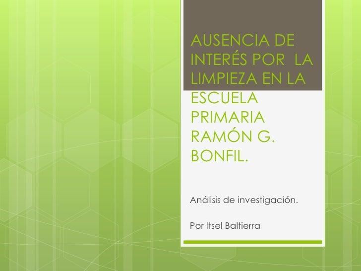 AUSENCIA DEINTERÉS POR LALIMPIEZA EN LAESCUELAPRIMARIARAMÓN G.BONFIL.Análisis de investigación.Por Itsel Baltierra