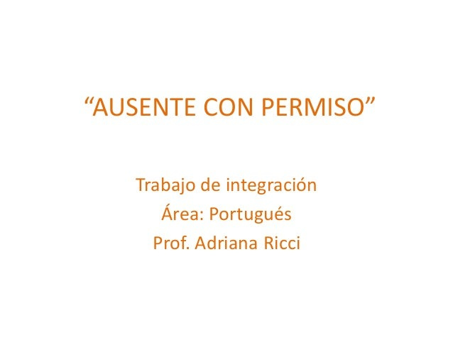 """""""AUSENTE CON PERMISO""""Trabajo de integraciónÁrea: PortuguésProf. Adriana Ricci"""