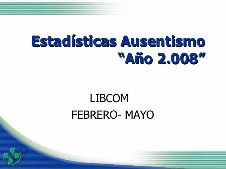 """Estadísticas Ausentismo """"Año 2.008"""" LIBCOM  FEBRERO- MAYO"""