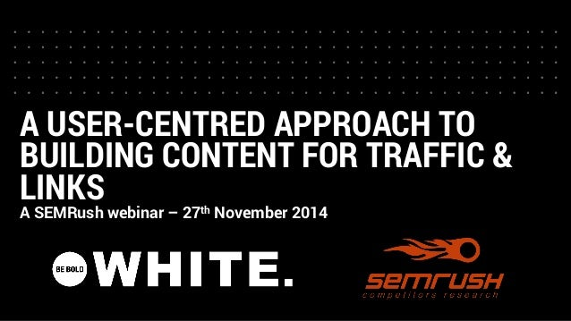 A USER-CENTRED APPROACH TO BUILDING CONTENT FOR TRAFFIC & LINKS  A SEMRush webinar –27thNovember 2014