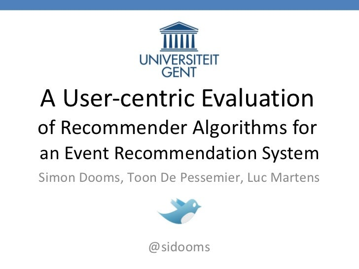 A User-centric Evaluation   of Recommender Algorithms for   an Event Recommendation System Simon   Dooms, Toon De Pessemie...