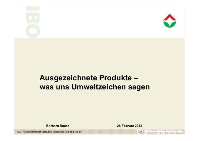 Ausgezeichnete Produkte –  was uns Umweltzeichen sagen  Barbara Bauer 28.Februar 2014  IBO - Österreichisches Institut für...