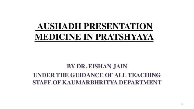 AUSHADH PRESENTATION MEDICINE IN PRATSHYAYA BY DR. EISHAN JAIN UNDER THE GUIDANCE OF ALL TEACHING STAFF OF KAUMARBHRITYA D...