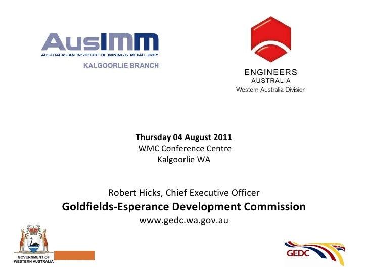Robert Hicks, Chief Executive Officer Goldfields-Esperance Development Commission www.gedc.wa.gov.au Thursday 04 August 20...