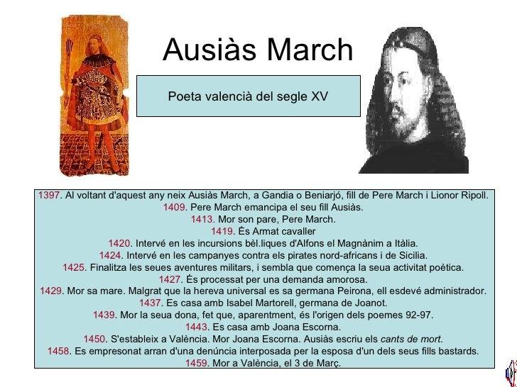 Ausiàs March Poeta valencià del segle XV 1397 . Al voltant d'aquest any neix Ausiàs March, a Gandia o Beniarjó, fill de Pe...