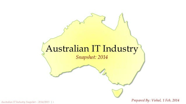 Australian IT Industry Snapshot: 2014  Australian IT Industry Snapshot – 2014/2015 | 1  Prepared By: Vishal, 1 Feb, 2014