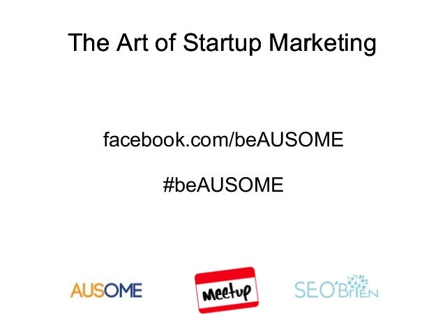 The Art of Startup Marketing   facebook.com/beAUSOME        #beAUSOME