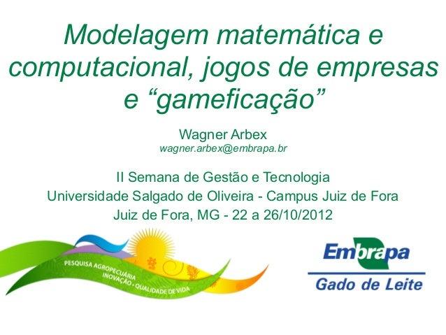 """Modelagem matemática ecomputacional, jogos de empresase """"gameficação""""Wagner Arbexwagner.arbex@embrapa.brII Semana de Gestã..."""