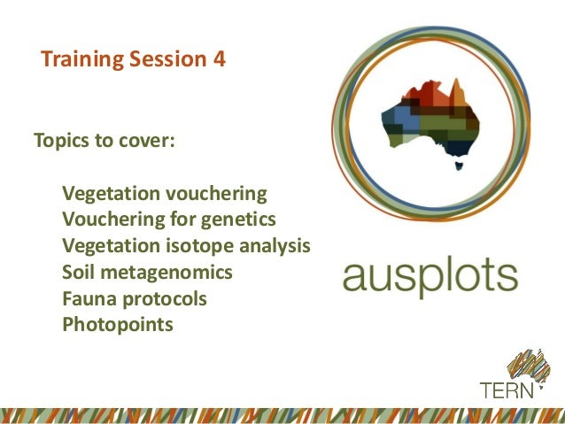 Training Session 4  Topics to cover:  Vegetation vouchering  Vouchering for genetics  Vegetation isotope analysis  Soil me...