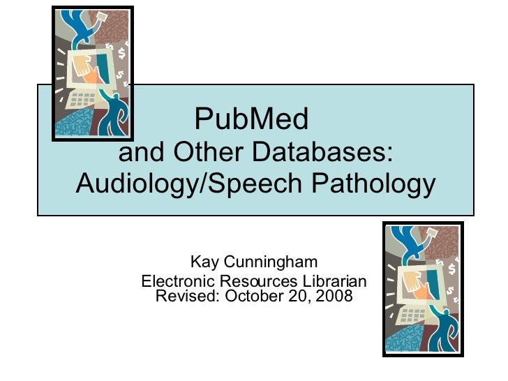 PubMed  and Other Databases: Audiology/Speech Pathology Kay Cunningham Electronic Resources Librarian Revised: October 20,...