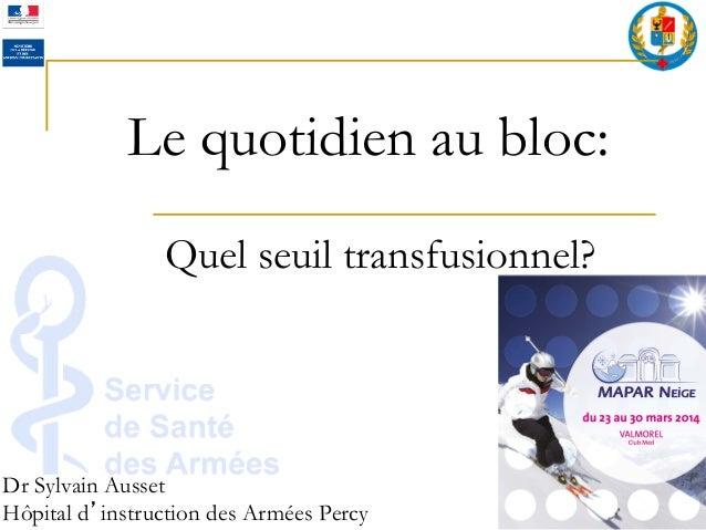 Le quotidien au bloc: Quel seuil transfusionnel?   Dr Sylvain Ausset Hôpital d instruction des Armées Percy