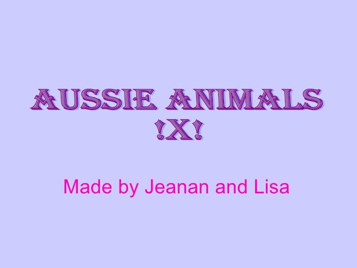 Made by Jeanan and Lisa   Aussie Animals !x!