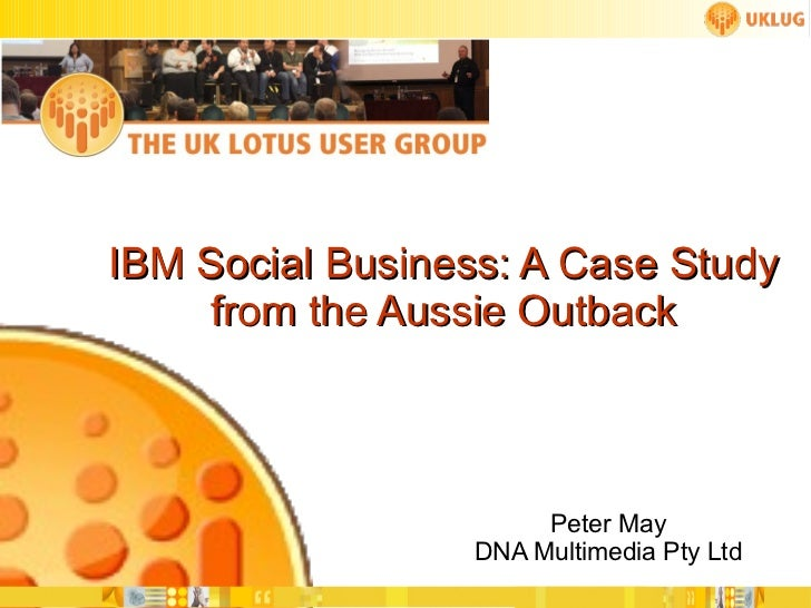 IBM Social Business: A Case Study from the Aussie Outback Peter May DNA Multimedia Pty Ltd