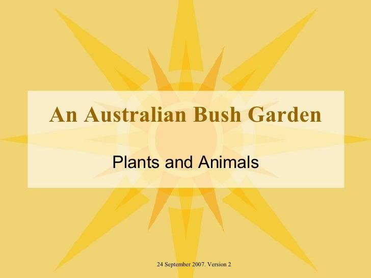 An Australian Bush Garden Plants and Animals 24 September 2007. Version 2