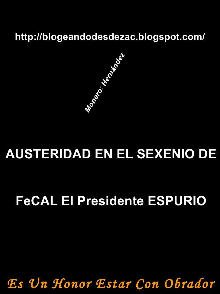http://blogeandodesdezac.blogspot.com/ AUSTERIDAD EN EL SEXENIO DE FeCAL El Presidente ESPURIO Es Un Honor Estar Con Obrad...