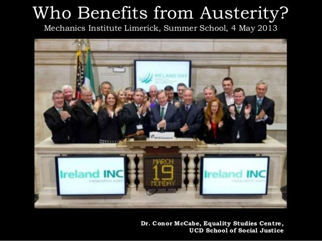 Who Benefits from Austerity?Mechanics Institute Limerick, Summer School, 4 May 2013Dr. Conor McCabe, Equality Studies Cent...
