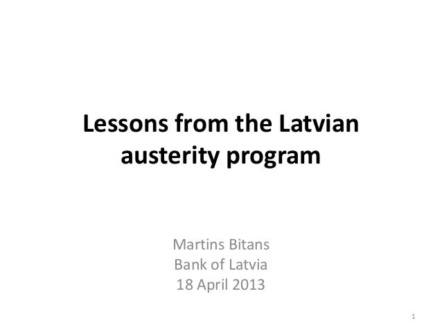Lessons from the Latvian   austerity program       Martins Bitans       Bank of Latvia       18 April 2013                ...