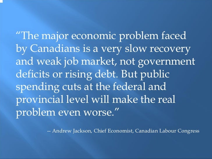"""""""The major economic problem facedby Canadians is a very slow recoveryand weak job market, not governmentdeficits or rising..."""