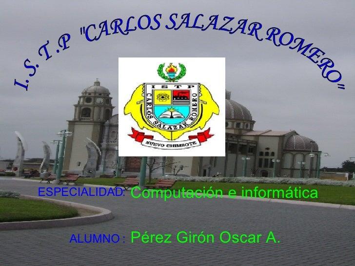 """I. S. T .P  """"CARLOS SALAZAR ROMERO"""" ALUMNO :   Pérez Girón Oscar A. ESPECIALIDAD: Computación e informática"""