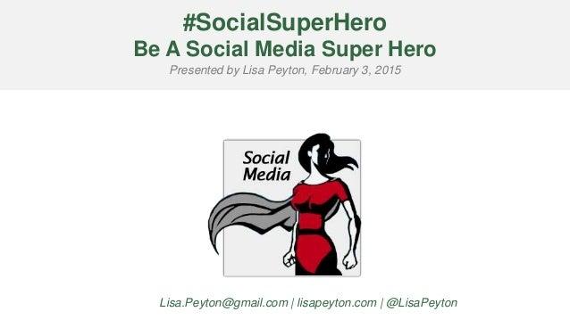 #SocialSuperHero Be A Social Media Super Hero Presented by Lisa Peyton, February 3, 2015 Lisa.Peyton@gmail.com | lisapeyto...