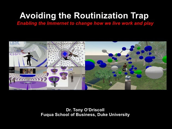 Dr. Tony O'Driscoll Fuqua School of Business, Duke University Avoiding the Routinization Trap   Enabling the Immernet to c...