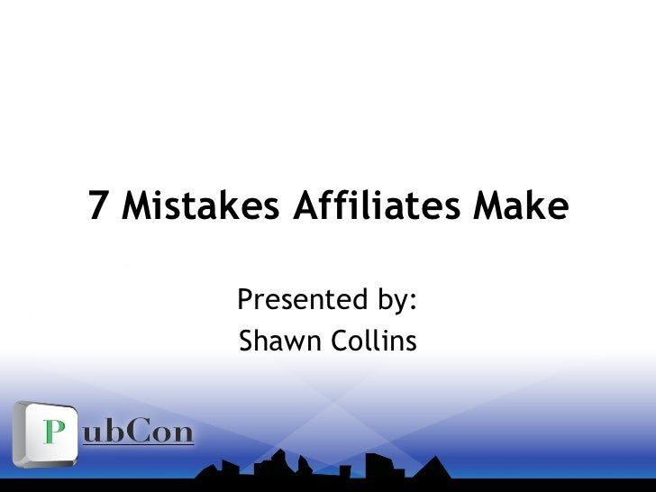 7 Mistakes Affiliates Make Presented by: Shawn Collins