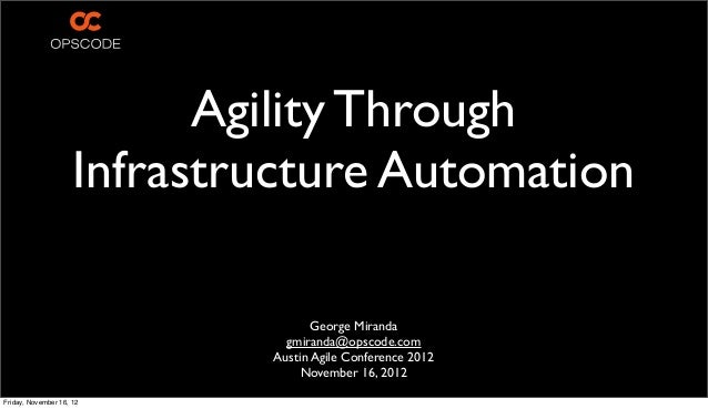 Agility Through Infrastructure Automation George Miranda gmiranda@opscode.com Austin Agile Conference 2012 November 16, 20...