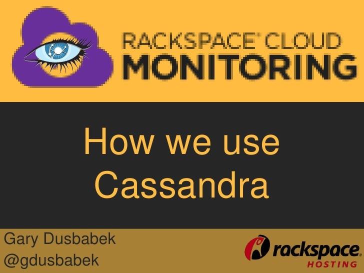 How we use         CassandraGary Dusbabek@gdusbabek