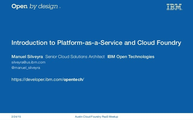 Introduction to Platform-as-a-Service and Cloud Foundry! Manuel Silveyra Senior Cloud Solutions Architect IBM Open Technol...