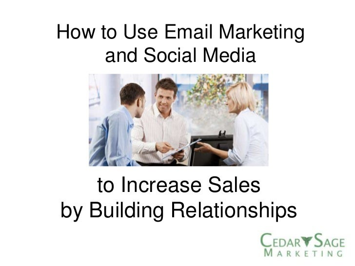 How to Use Email Marketing     and Social Media    to Increase Salesby Building Relationships