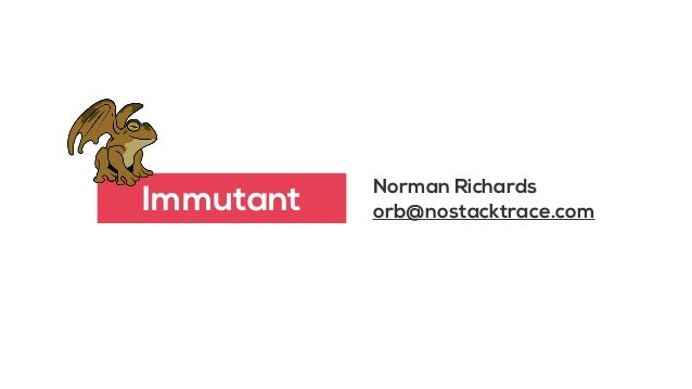 Norman Richards orb@nostacktrace.comImmutant