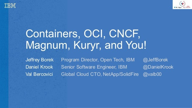 Containers,  OCI,  CNCF,   Magnum,  Kuryr,  and  You! Jeffrey  Borek Daniel  Krook Val  Bercovici Program  Director,  Open...