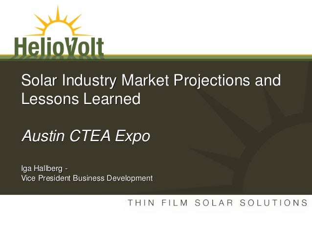 Solar Industry Market Projections and Lessons Learned Austin CTEA Expo Iga Hallberg - Vice President Business Development