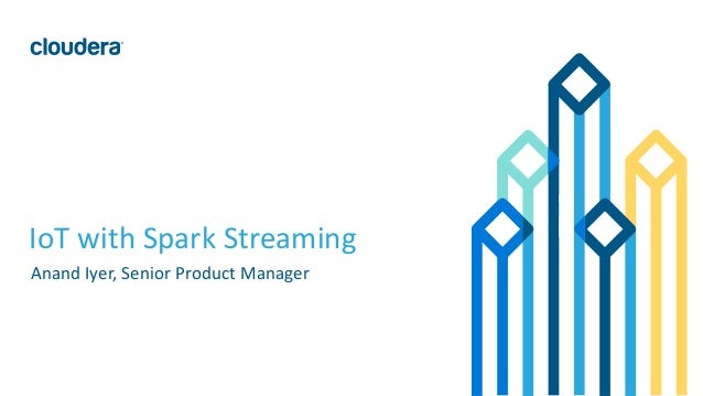 1© Cloudera, Inc. All rights reserved. IoT with Spark Streaming Anand Iyer, Senior Product Manager