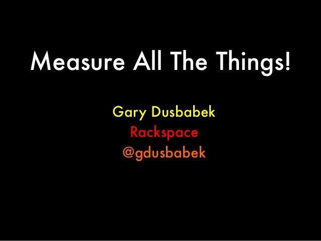 Measure All The Things! Gary Dusbabek Rackspace @gdusbabek