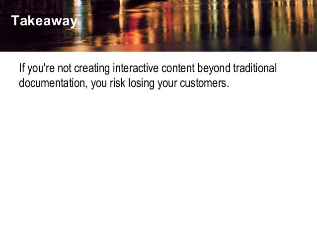 Takeaway If you're not creating interactive content beyond traditional documentation, you risk losing your customers.