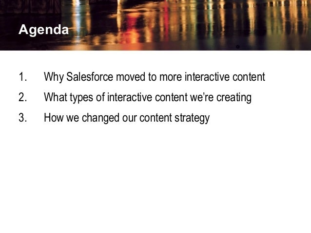 Agenda 1. Why Salesforce moved to more interactive content 2. What types of interactive content we're creating 3. How we c...