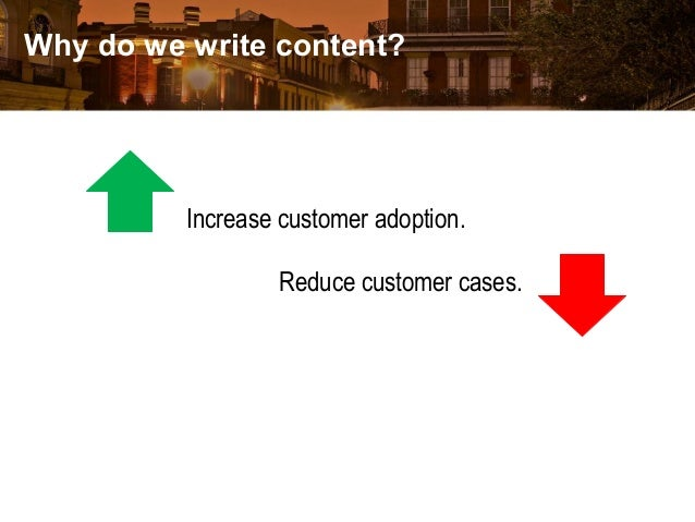 Why do we write content? Increase customer adoption. Reduce customer cases.