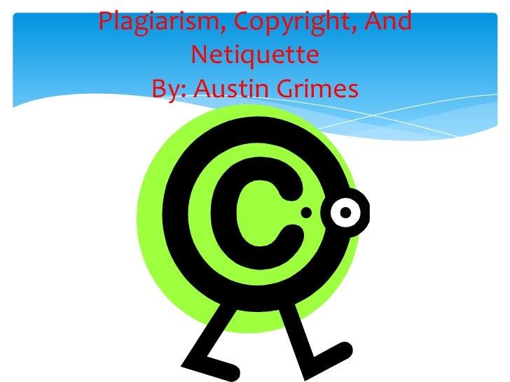 Plagiarism, Copyright, And        Netiquette    By: Austin Grimes