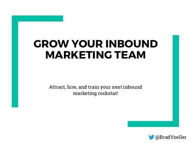 GROW YOUR INBOUND MARKETING TEAM Attract, hire, and train your next inbound marketing rockstar! @BradVoeller