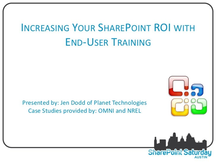 INCREASING YOUR SHAREPOINT ROI WITH         END-USER TRAININGPresented by: Jen Dodd of Planet Technologies  Case Studies p...