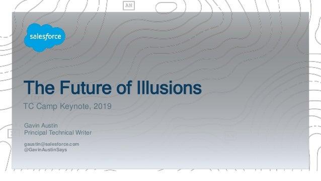 The Future of Illusions Gavin Austin Principal Technical Writer gaustin@salesforce.com @GavinAustinSays TC Camp Keynote, 2...