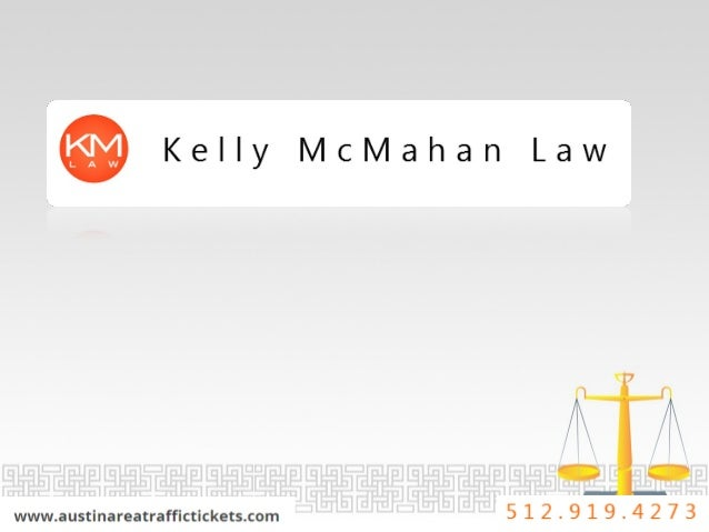 Kelly McMahan Law  www. austinareatraffictickets. com 5 1 2 ~ 9 1 9 - 4 2 A7 3